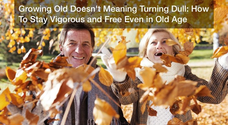 Growing Old Doesn't Meaning Turning Dull: How To Stay Vigorous and Free Even in Old Age