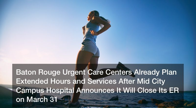 Baton Rouge Urgent Care Centers Already Plan Extended Hours and Services After Mid City Campus Hospital Announces It Will Close Its ER on March 31