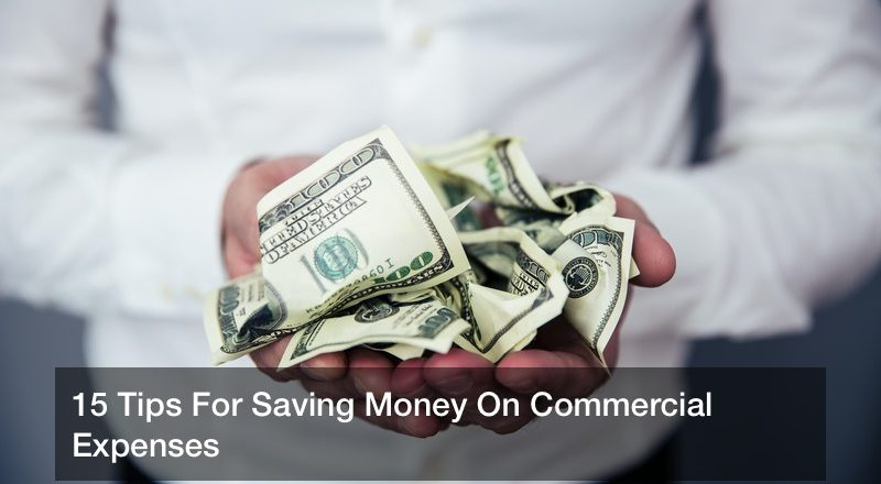 15 Tips For Saving Money On Commercial Expenses