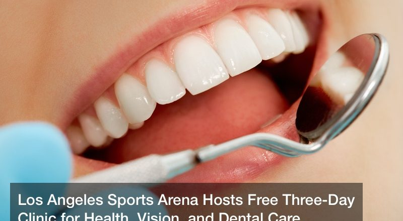 Los Angeles Sports Arena Hosts Free Three-Day Clinic for Health, Vision, and Dental Care
