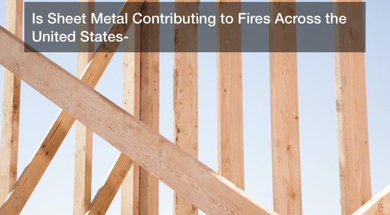 Is Sheet Metal Contributing to Fires Across the United States?