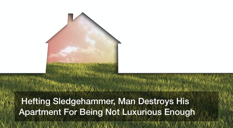 Hefting Sledgehammer, Man Destroys His Apartment For Being Not Luxurious Enough